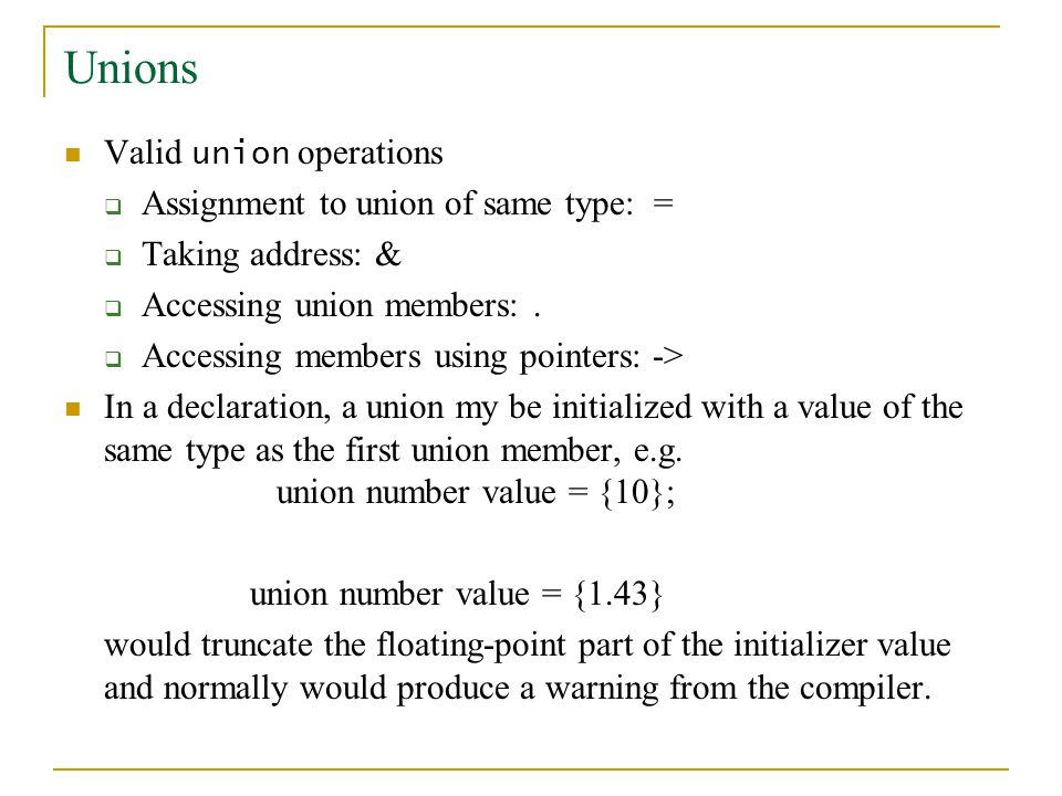 Unions Valid union operations Assignment to union of same type: = Taking address: & Accessing union members:.