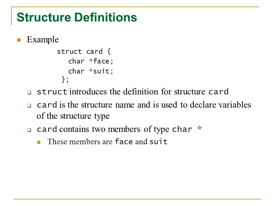 Structure Definitions Example struct card { char *face; char *suit; }; struct introduces the definition for structure card card is the structure name and is used to declare variables of the structure type card contains two members of type char * These members are face and suit