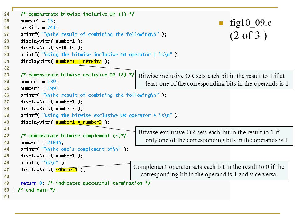 fig10_09.c (2 of 3 ) Bitwise inclusive OR sets each bit in the result to 1 if at least one of the corresponding bits in the operands is 1 Bitwise exclusive OR sets each bit in the result to 1 if only one of the corresponding bits in the operands is 1 Complement operator sets each bit in the result to 0 if the corresponding bit in the operand is 1 and vice versa