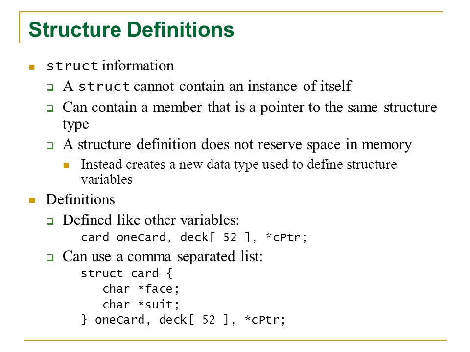 Structure Definitions Valid Operations Assigning a structure to a structure of the same type Taking the address ( & ) of a structure Accessing the members of a structure Using the sizeof operator to determine the size of a structure