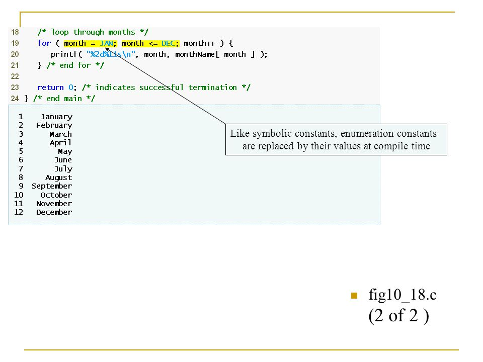 fig10_18.c (2 of 2 ) Like symbolic constants, enumeration constants are replaced by their values at compile time