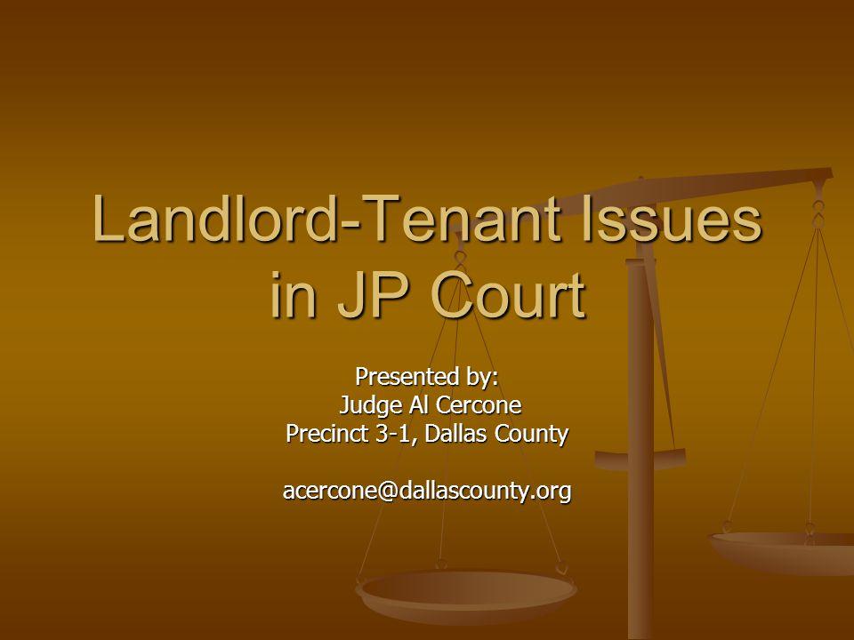 Landlord-Tenant Issues in JP Court Presented by: Judge Al Cercone Judge Al Cercone Precinct 3-1, Dallas County acercone@dallascounty.org