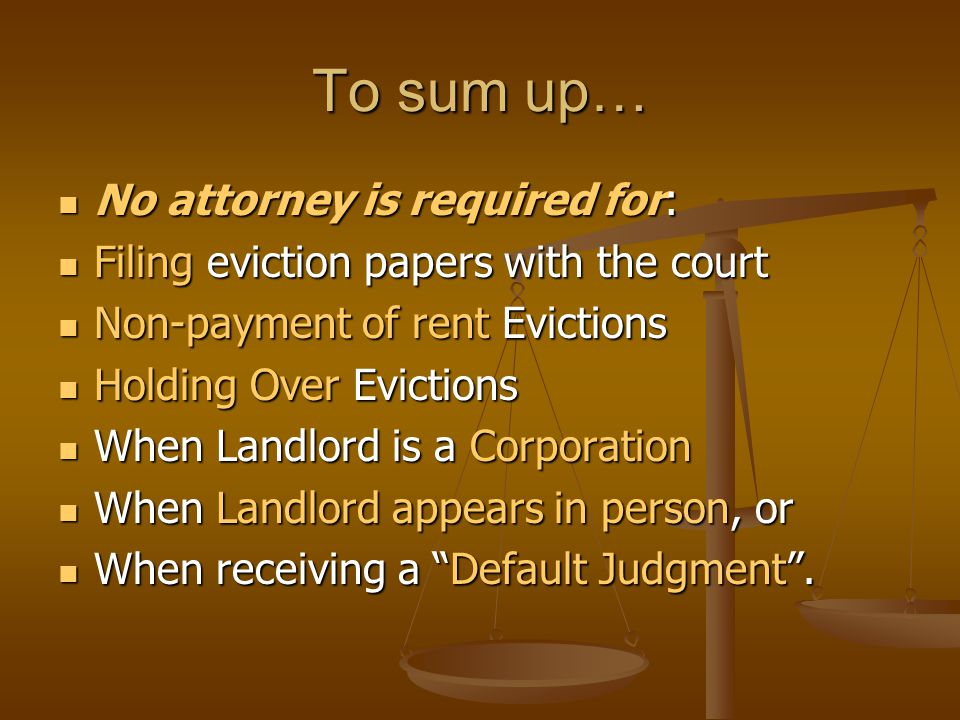 To sum up… No attorney is required for: No attorney is required for: Filing eviction papers with the court Filing eviction papers with the court Non-p
