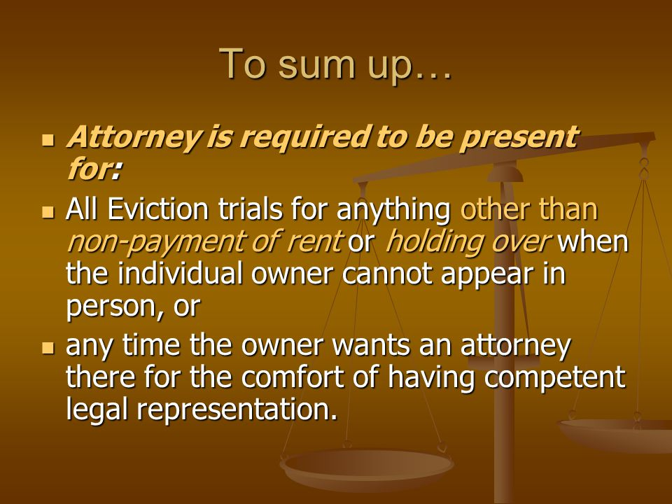 To sum up… Attorney is required to be present for: Attorney is required to be present for: All Eviction trials for anything other than non-payment of