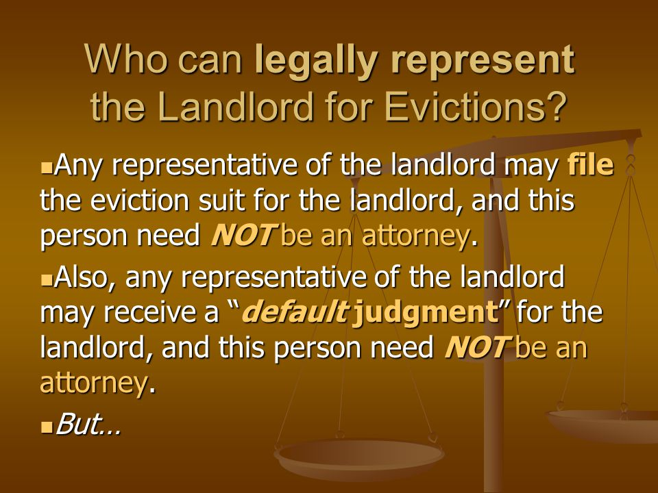 Who can legally represent the Landlord for Evictions? Any representative of the landlord may file the eviction suit for the landlord, and this person