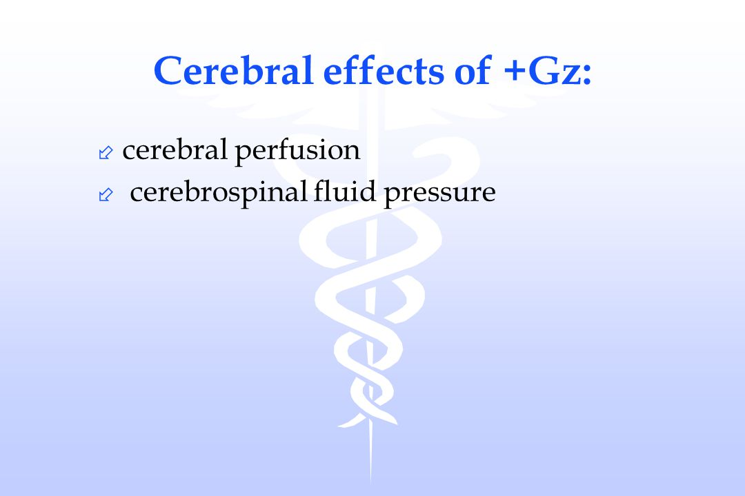 Cerebral effects of +Gz: ÷ cerebral perfusion ÷ cerebrospinal fluid pressure