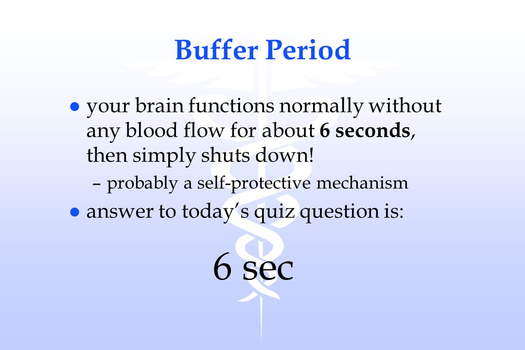 Buffer Period l your brain functions normally without any blood flow for about 6 seconds, then simply shuts down! –probably a self-protective mechanis