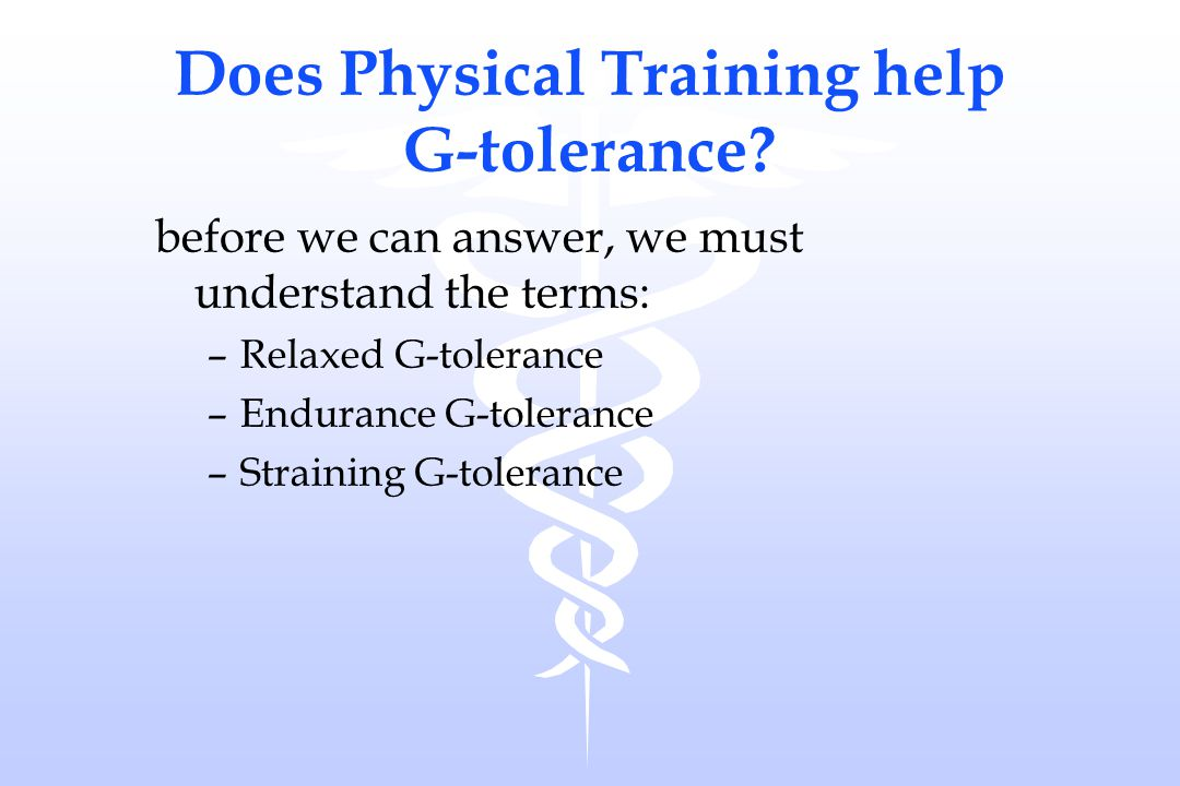 Does Physical Training help G-tolerance? before we can answer, we must understand the terms: –Relaxed G-tolerance –Endurance G-tolerance –Straining G-