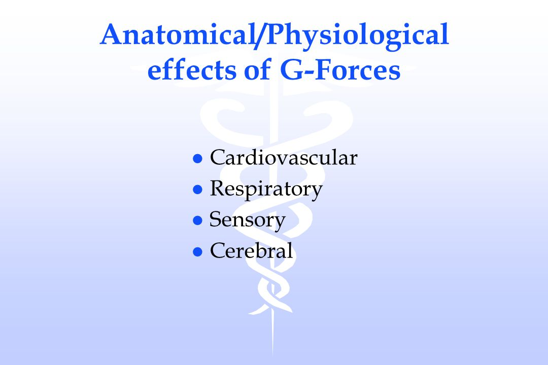 Cardiovascular Effects of +Gz: ÷ BP above the heart ù BP below the heart l blood pooling lower extremities ô CO and BV l 10 sec delay in reflex l Petechial hemorrhages