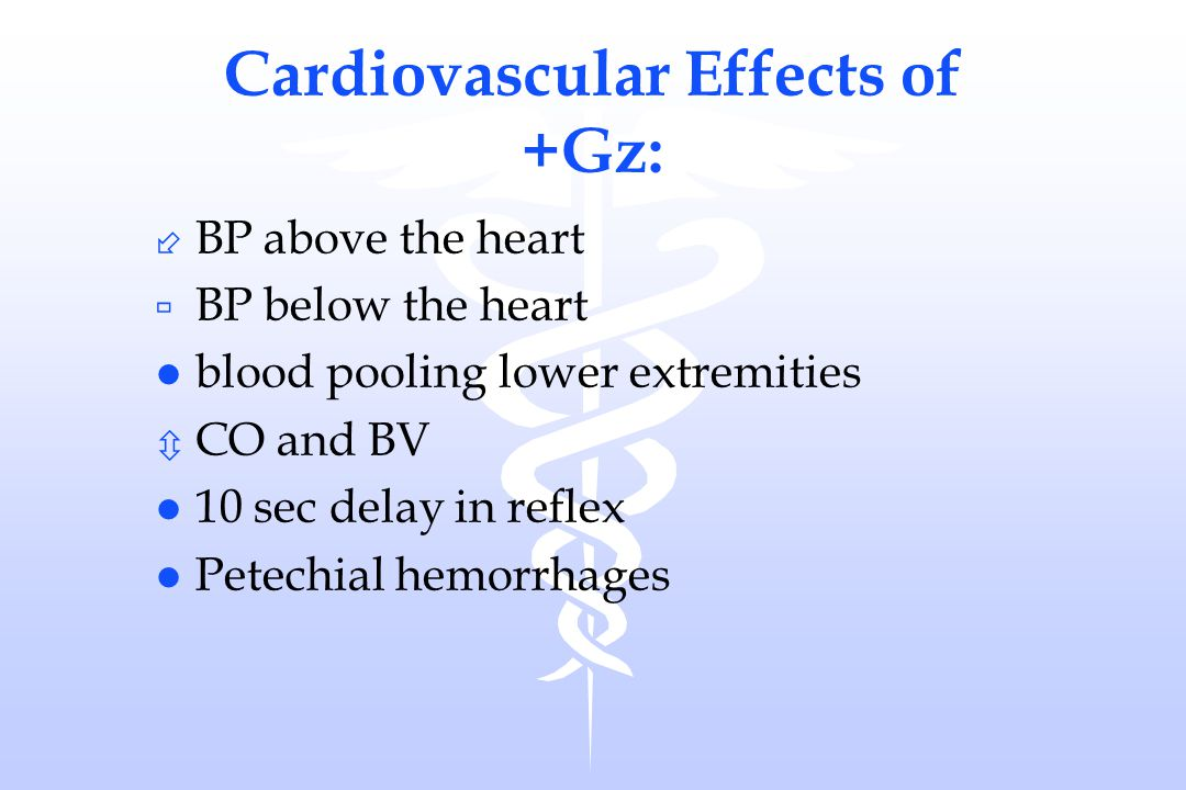 Cardiovascular Effects of +Gz: ÷ BP above the heart ù BP below the heart l blood pooling lower extremities ô CO and BV l 10 sec delay in reflex l Pete