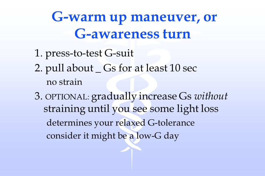 G-warm up maneuver, or G-awareness turn 1. press-to-test G-suit 2. pull about _ Gs for at least 10 sec no strain 3. OPTIONAL: gradually increase Gs wi