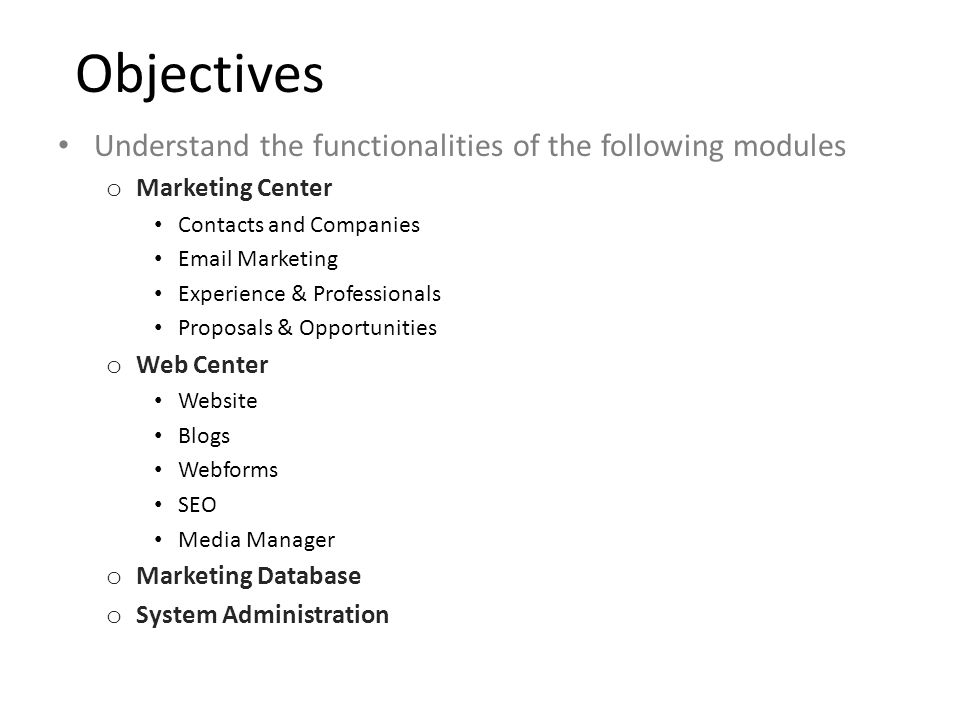 Objectives Understand the functionalities of the following modules o Marketing Center Contacts and Companies Email Marketing Experience & Professionals Proposals & Opportunities o Web Center Website Blogs Webforms SEO Media Manager o Marketing Database o System Administration