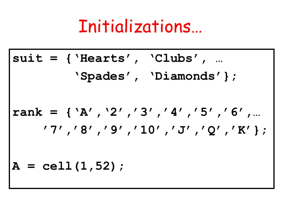 Initializations… suit = {Hearts, Clubs, … Spades, Diamonds}; rank = {A,2,3,4,5,6,… 7,8,9,10,J,Q,K}; A = cell(1,52);