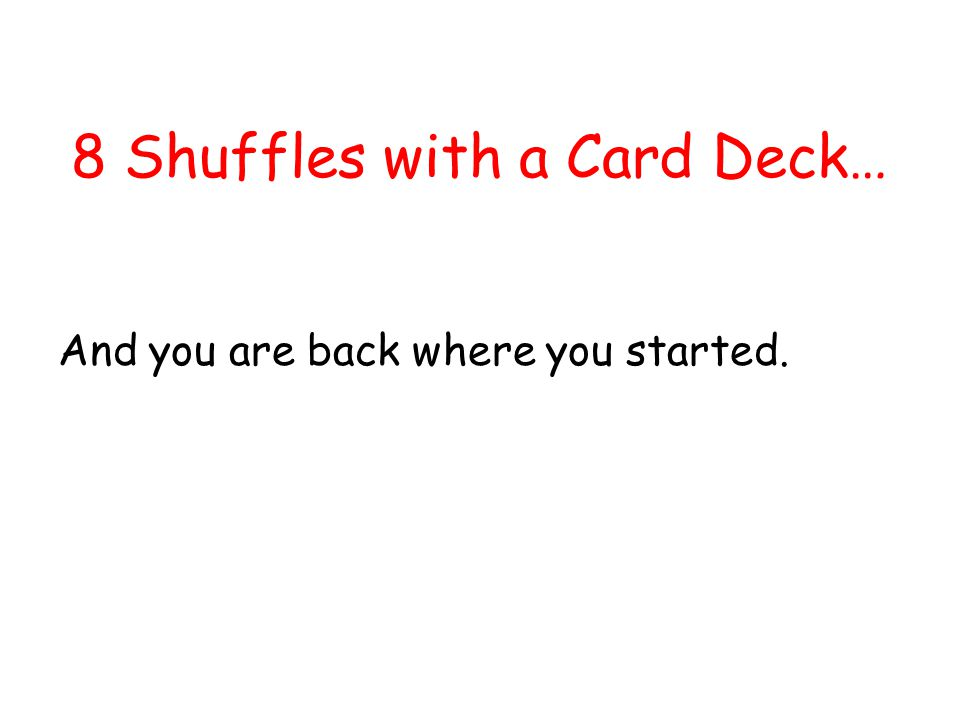 8 Shuffles with a Card Deck… And you are back where you started.
