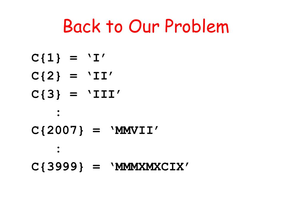 C{1} = I C{2} = II C{3} = III : C{2007} = MMVII : C{3999} = MMMXMXCIX Back to Our Problem