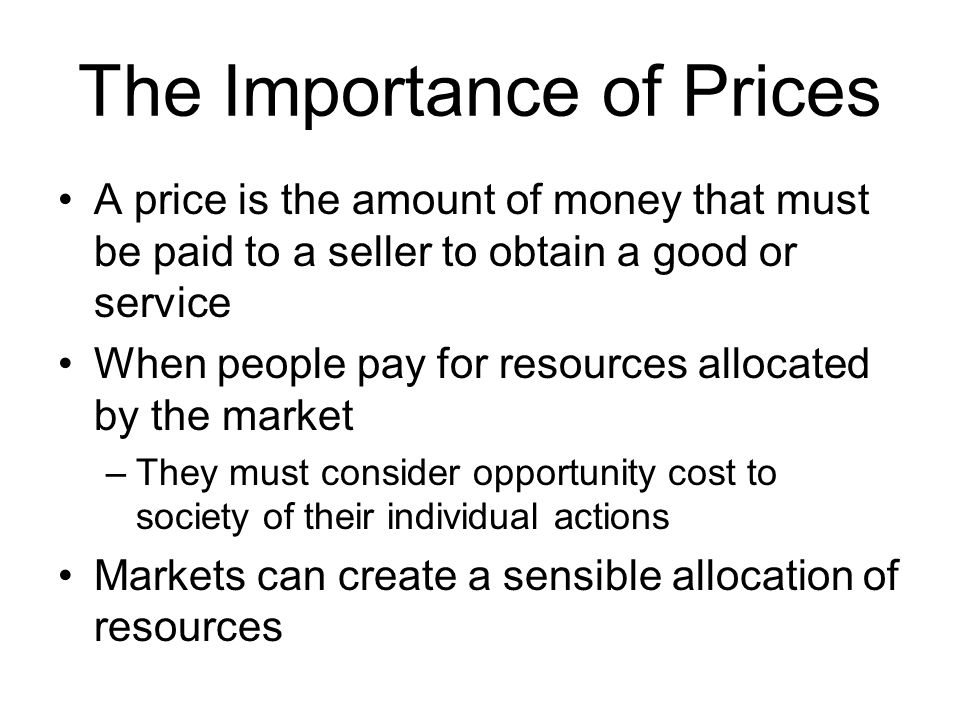The Importance of Prices A price is the amount of money that must be paid to a seller to obtain a good or service When people pay for resources allocated by the market –They must consider opportunity cost to society of their individual actions Markets can create a sensible allocation of resources