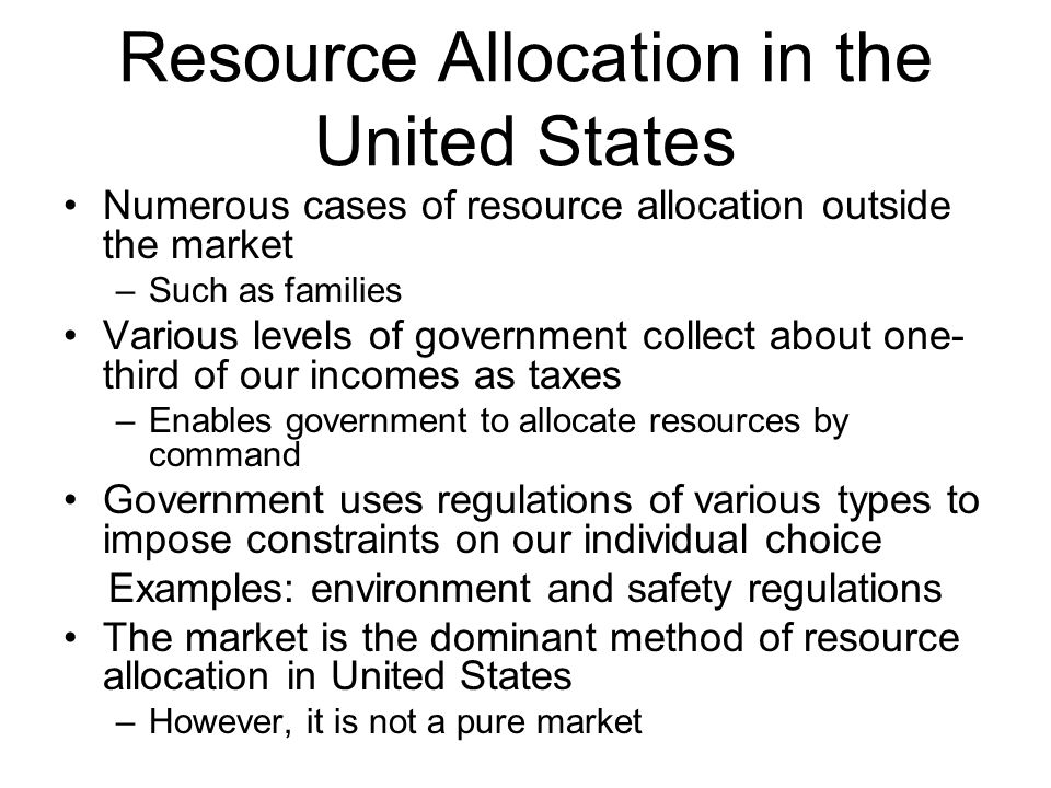 Resource Allocation in the United States Numerous cases of resource allocation outside the market –Such as families Various levels of government collect about one- third of our incomes as taxes –Enables government to allocate resources by command Government uses regulations of various types to impose constraints on our individual choice Examples: environment and safety regulations The market is the dominant method of resource allocation in United States –However, it is not a pure market