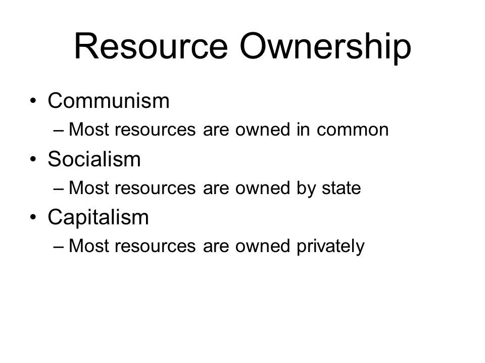 Resource Ownership Communism –Most resources are owned in common Socialism –Most resources are owned by state Capitalism –Most resources are owned privately