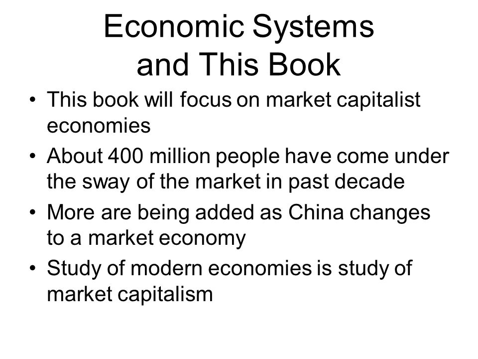 Economic Systems and This Book This book will focus on market capitalist economies About 400 million people have come under the sway of the market in past decade More are being added as China changes to a market economy Study of modern economies is study of market capitalism