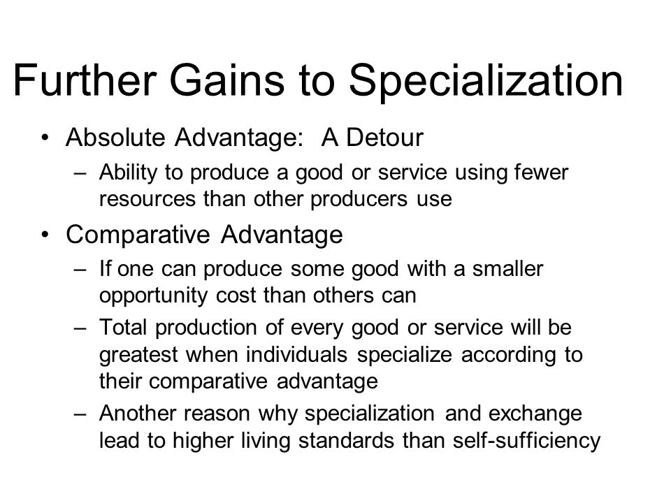 Further Gains to Specialization Absolute Advantage: A Detour –Ability to produce a good or service using fewer resources than other producers use Comparative Advantage –If one can produce some good with a smaller opportunity cost than others can –Total production of every good or service will be greatest when individuals specialize according to their comparative advantage –Another reason why specialization and exchange lead to higher living standards than self-sufficiency