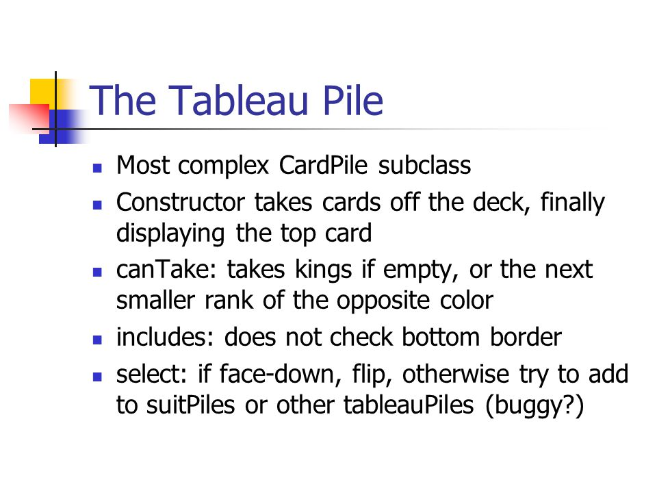 The Tableau Pile Most complex CardPile subclass Constructor takes cards off the deck, finally displaying the top card canTake: takes kings if empty, o