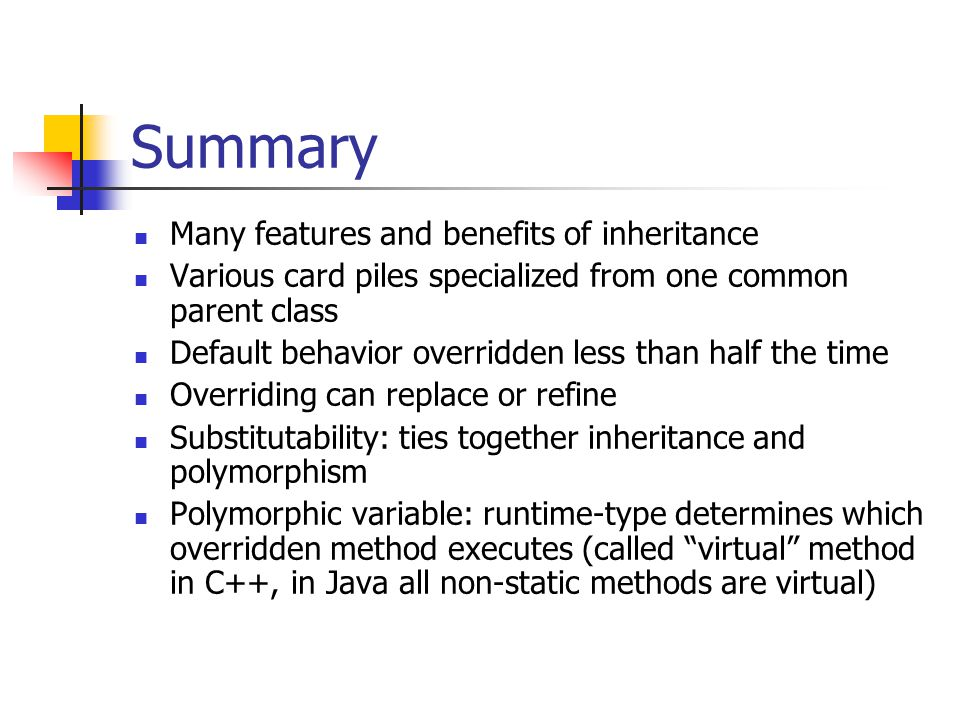 Summary Many features and benefits of inheritance Various card piles specialized from one common parent class Default behavior overridden less than ha