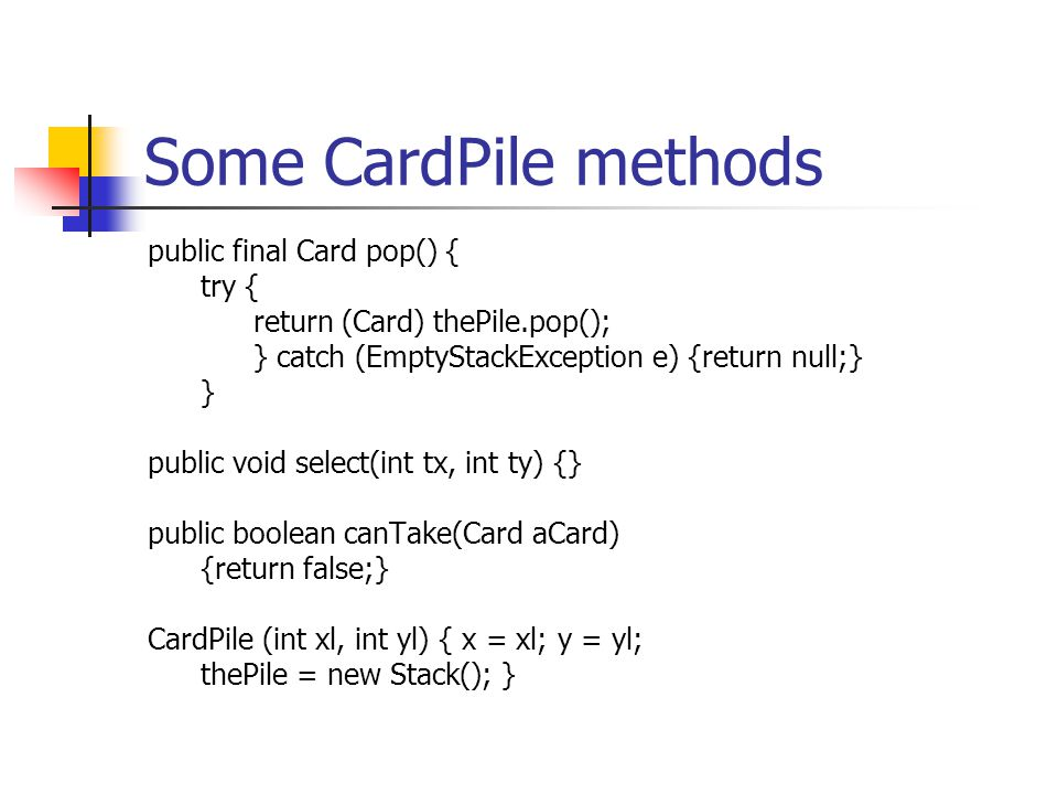 Some CardPile methods public final Card pop() { try { return (Card) thePile.pop(); } catch (EmptyStackException e) {return null;} } public void select
