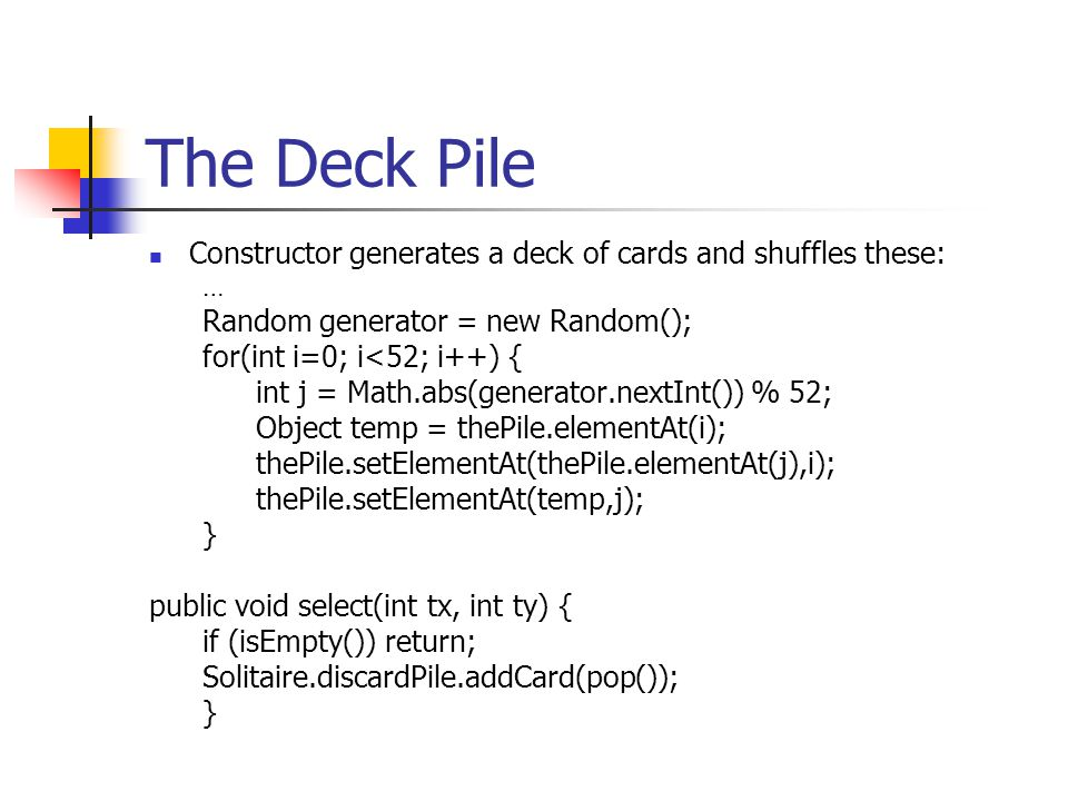 The Deck Pile Constructor generates a deck of cards and shuffles these: … Random generator = new Random(); for(int i=0; i<52; i++) { int j = Math.abs(