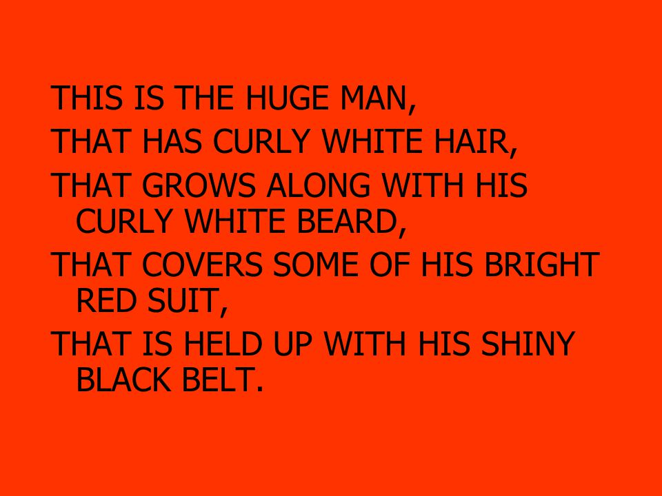 THIS IS THE HUGE MAN, THAT HAS CURLY WHITE HAIR, THAT GROWS ALONG WITH HIS CURLY WHITE BEARD, THAT COVERS SOME OF HIS BRIGHT RED SUIT, THAT IS HELD UP WITH HIS SHINY BLACK BELT, THAT MATCHES HIS SHINY BLACK BOOTS.