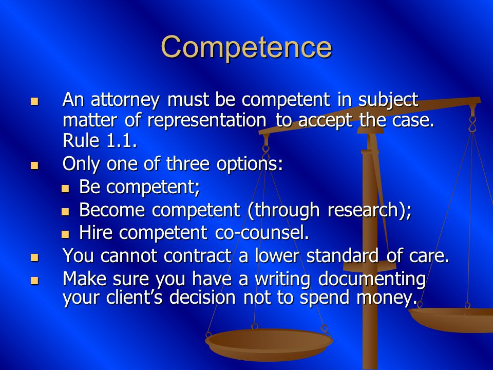 Competence An attorney must be competent in subject matter of representation to accept the case.