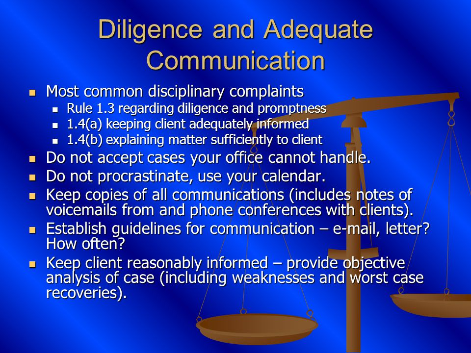 Diligence and Adequate Communication Most common disciplinary complaints Most common disciplinary complaints Rule 1.3 regarding diligence and promptness Rule 1.3 regarding diligence and promptness 1.4(a) keeping client adequately informed 1.4(a) keeping client adequately informed 1.4(b) explaining matter sufficiently to client 1.4(b) explaining matter sufficiently to client Do not accept cases your office cannot handle.