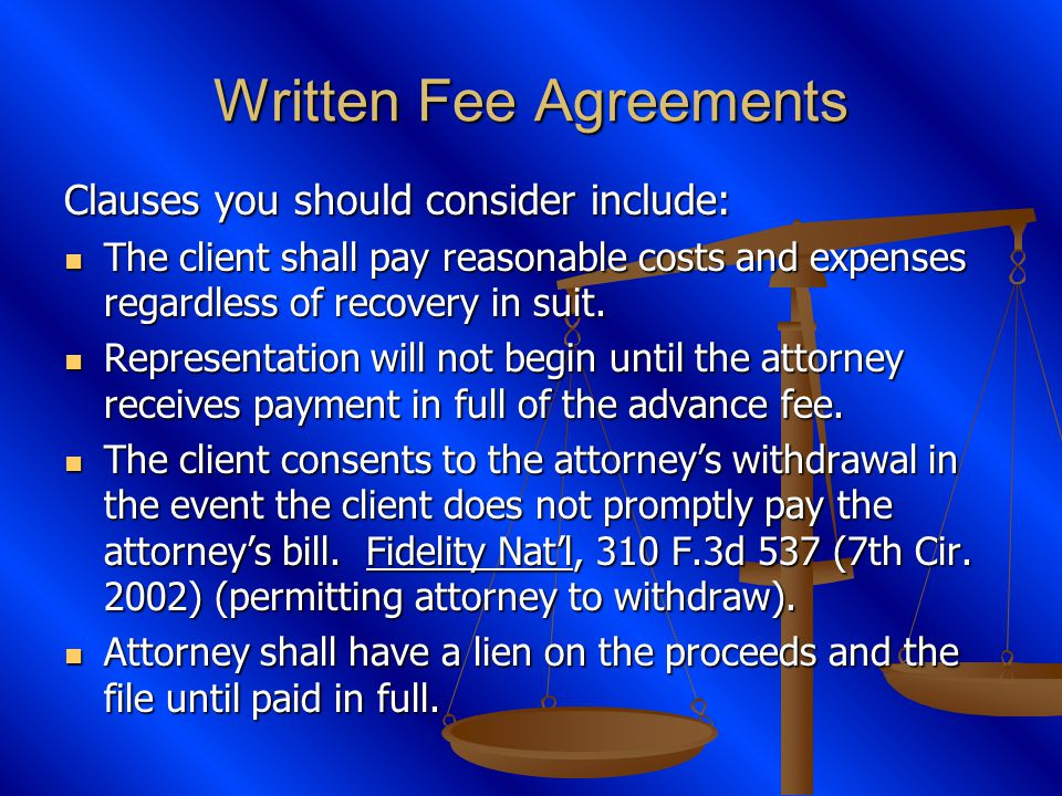 Written Fee Agreements Clauses you should consider include: The client shall pay reasonable costs and expenses regardless of recovery in suit.