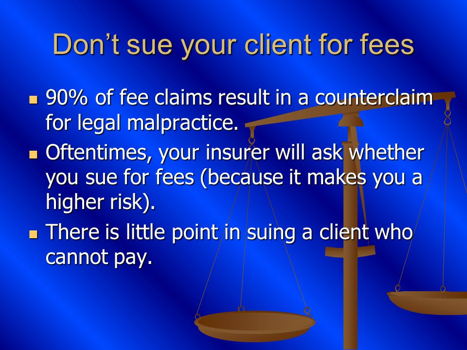 Dont sue your client for fees 90% of fee claims result in a counterclaim for legal malpractice.