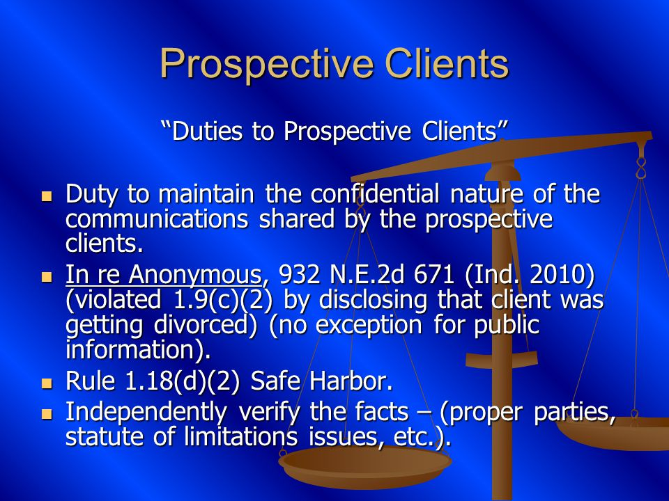 Prospective Clients Duties to Prospective Clients Duty to maintain the confidential nature of the communications shared by the prospective clients.
