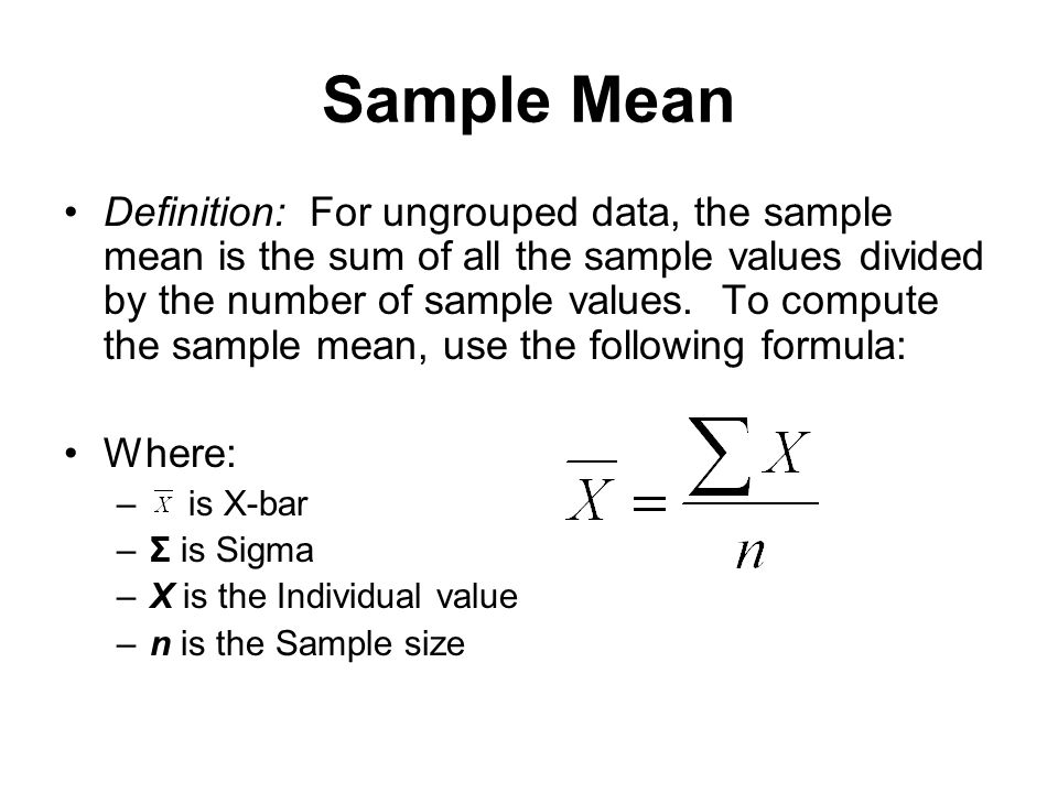Sample Mean Definition: For ungrouped data, the sample mean is the sum of all the sample values divided by the number of sample values. To compute the