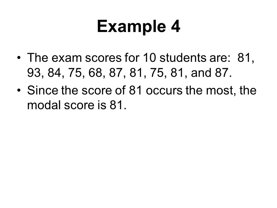 Example 4 The exam scores for 10 students are: 81, 93, 84, 75, 68, 87, 81, 75, 81, and 87. Since the score of 81 occurs the most, the modal score is 8