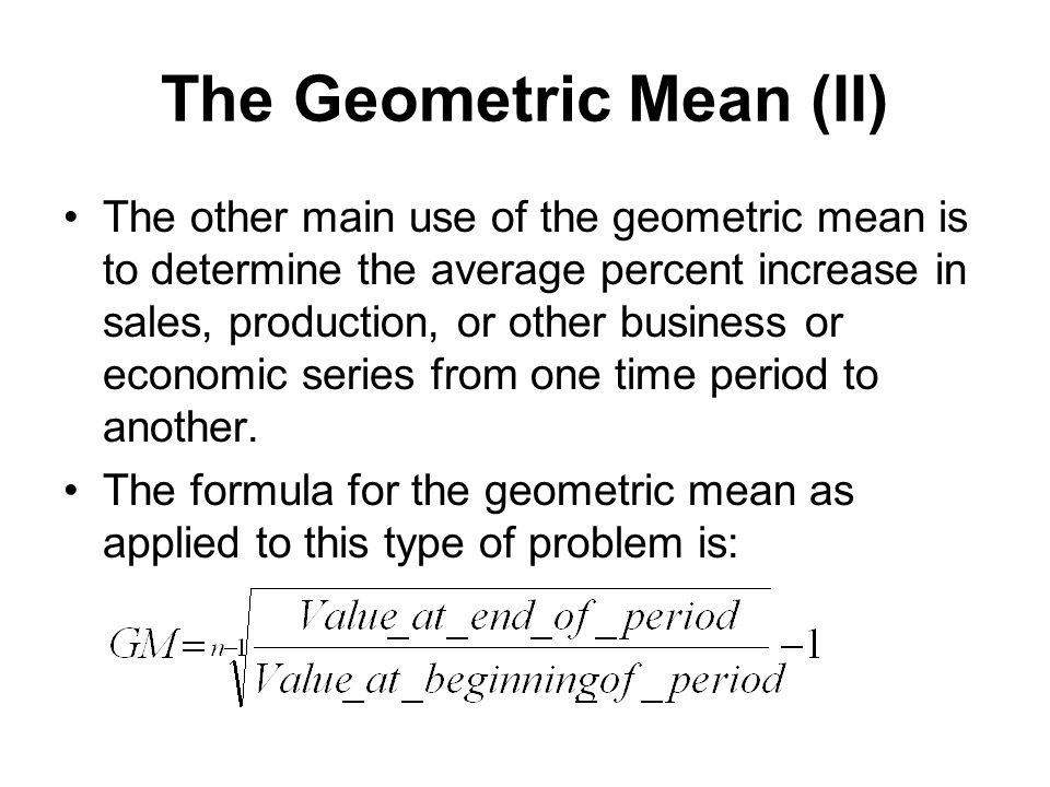 The Geometric Mean (II) The other main use of the geometric mean is to determine the average percent increase in sales, production, or other business