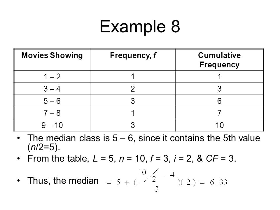 Example 8 Movies ShowingFrequency, fCumulative Frequency 1 – 211 3 – 423 5 – 636 7 – 817 9 – 10310 The median class is 5 – 6, since it contains the 5t