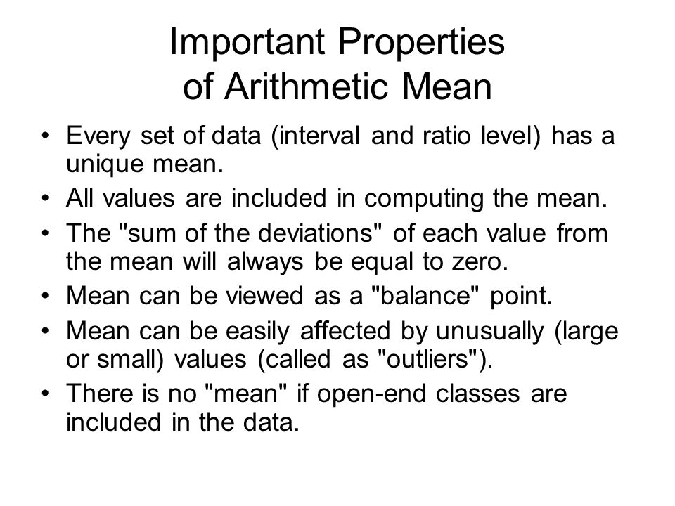 Important Properties of Arithmetic Mean Every set of data (interval and ratio level) has a unique mean. All values are included in computing the mean.