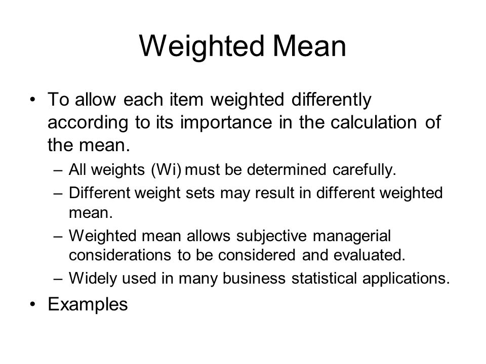 Weighted Mean To allow each item weighted differently according to its importance in the calculation of the mean. –All weights (Wi) must be determined