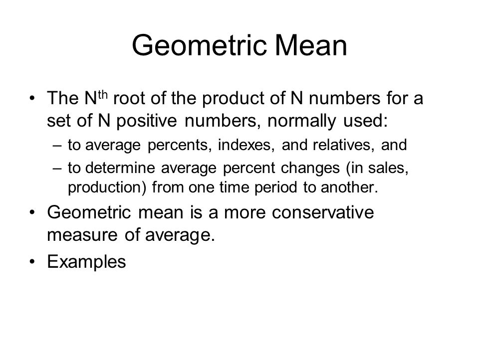 Geometric Mean The N th root of the product of N numbers for a set of N positive numbers, normally used: –to average percents, indexes, and relatives,