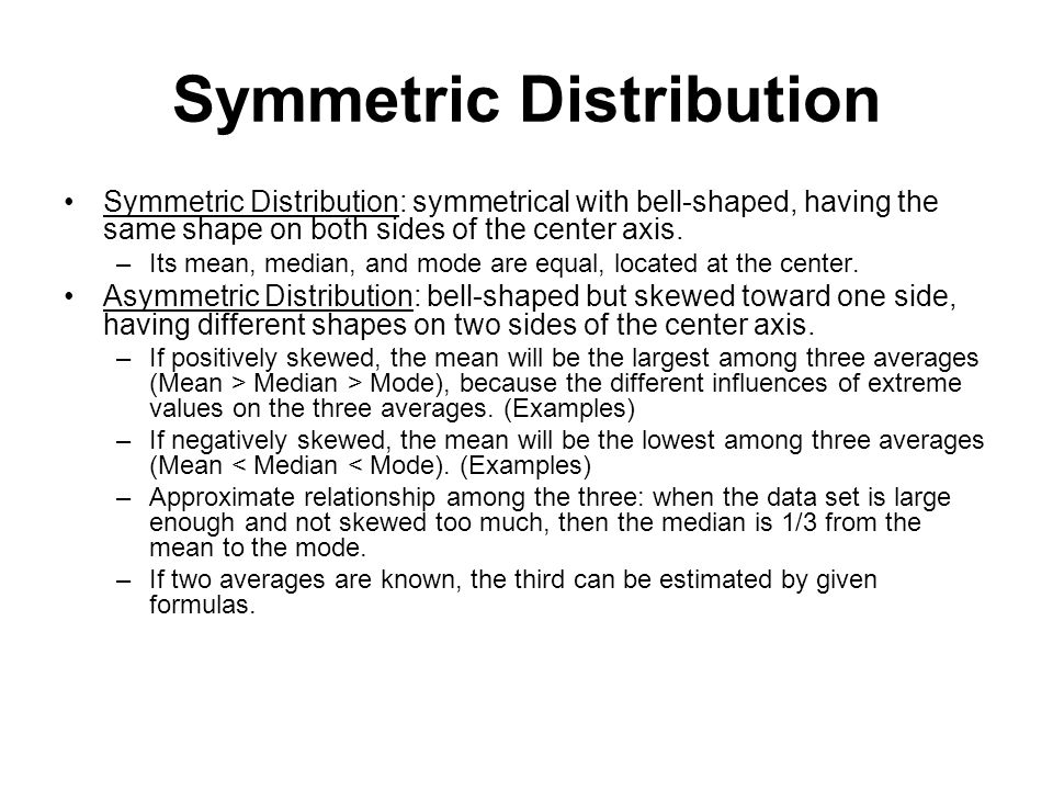 Symmetric Distribution Symmetric Distribution: symmetrical with bell-shaped, having the same shape on both sides of the center axis. –Its mean, median
