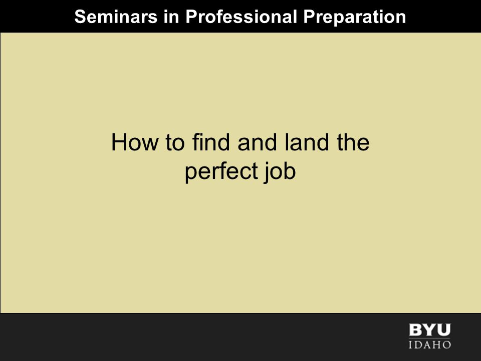 Seminars in Professional Preparation How to find and land the perfect job