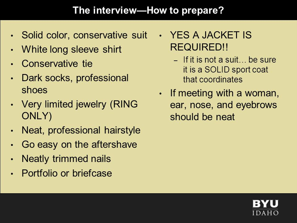 The interviewHow to prepare? Solid color, conservative suit White long sleeve shirt Conservative tie Dark socks, professional shoes Very limited jewel