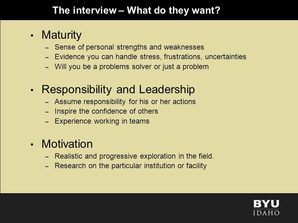 The interview – What do they want? Maturity – Sense of personal strengths and weaknesses – Evidence you can handle stress, frustrations, uncertainties