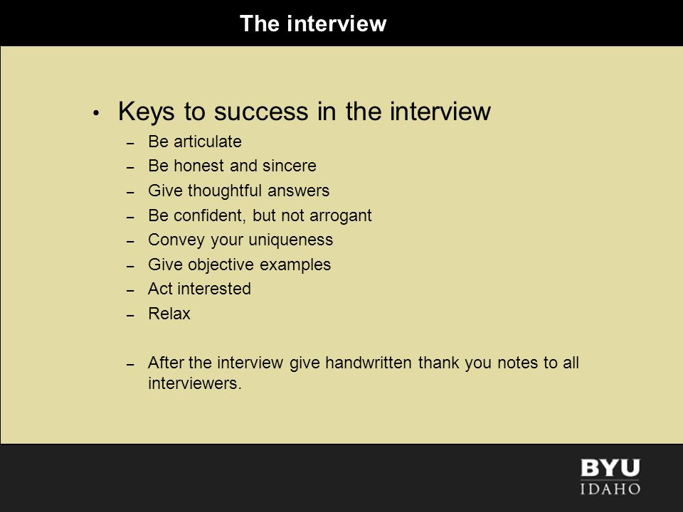 The interview Keys to success in the interview – Be articulate – Be honest and sincere – Give thoughtful answers – Be confident, but not arrogant – Co