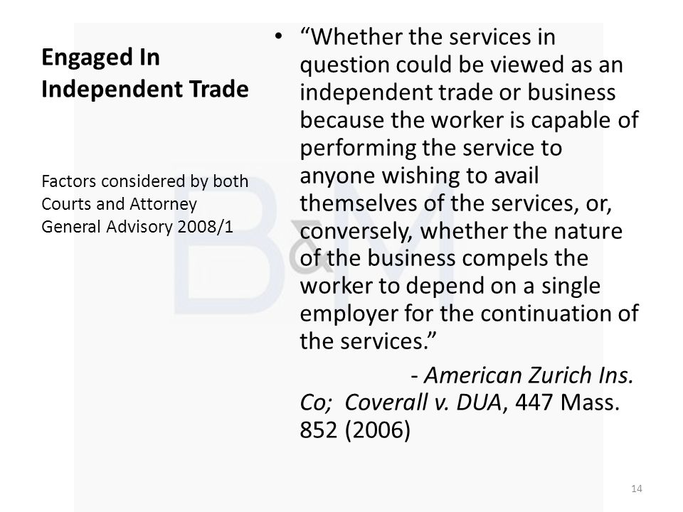 Engaged In Independent Trade Whether the services in question could be viewed as an independent trade or business because the worker is capable of performing the service to anyone wishing to avail themselves of the services, or, conversely, whether the nature of the business compels the worker to depend on a single employer for the continuation of the services.
