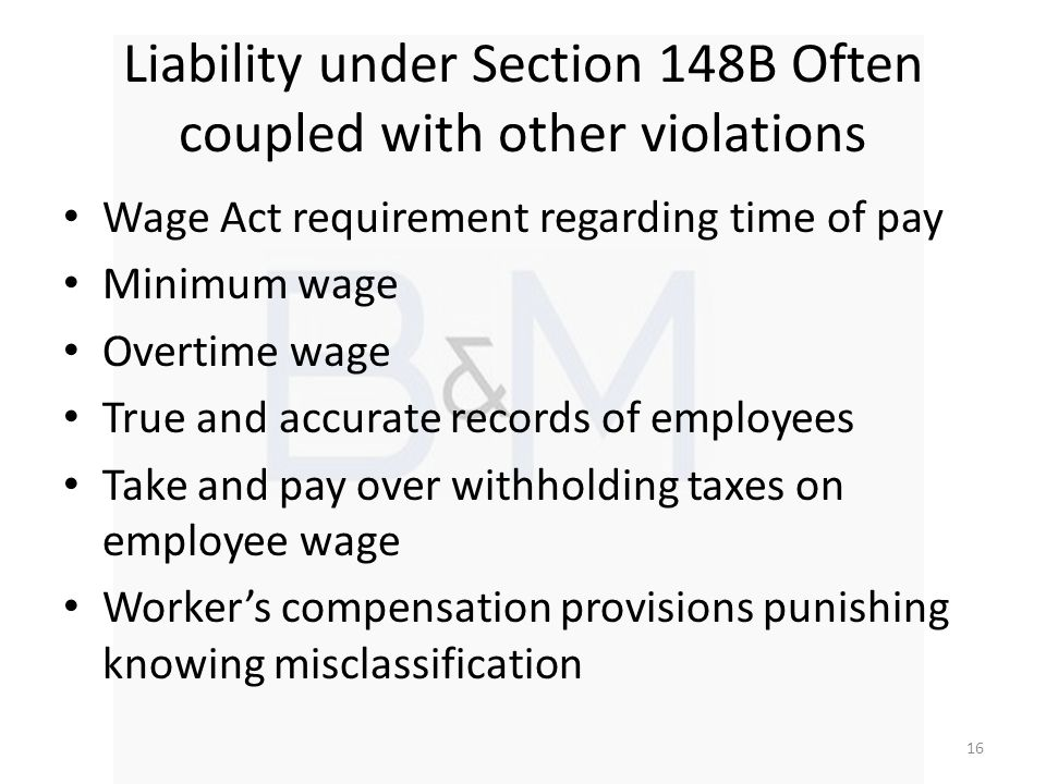 Liability under Section 148B Often coupled with other violations Wage Act requirement regarding time of pay Minimum wage Overtime wage True and accurate records of employees Take and pay over withholding taxes on employee wage Workers compensation provisions punishing knowing misclassification 16