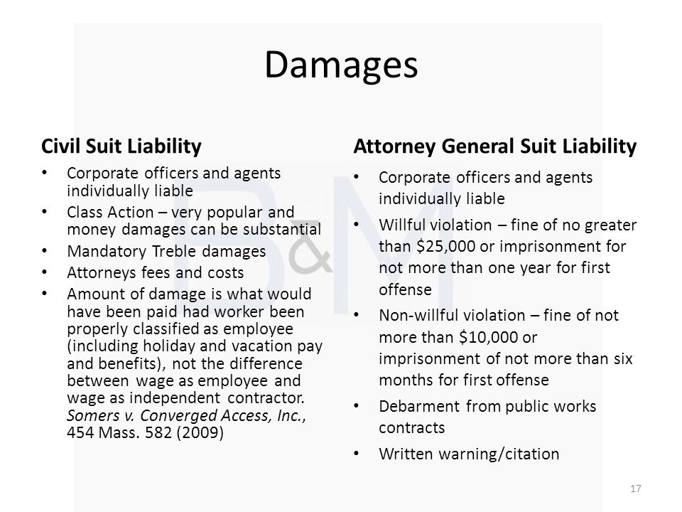 Damages Civil Suit Liability Corporate officers and agents individually liable Class Action – very popular and money damages can be substantial Mandatory Treble damages Attorneys fees and costs Amount of damage is what would have been paid had worker been properly classified as employee (including holiday and vacation pay and benefits), not the difference between wage as employee and wage as independent contractor.