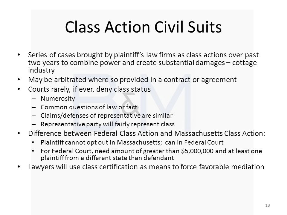 Class Action Civil Suits Series of cases brought by plaintiffs law firms as class actions over past two years to combine power and create substantial damages – cottage industry May be arbitrated where so provided in a contract or agreement Courts rarely, if ever, deny class status – Numerosity – Common questions of law or fact – Claims/defenses of representative are similar – Representative party will fairly represent class Difference between Federal Class Action and Massachusetts Class Action: Plaintiff cannot opt out in Massachusetts; can in Federal Court For Federal Court, need amount of greater than $5,000,000 and at least one plaintiff from a different state than defendant Lawyers will use class certification as means to force favorable mediation 18